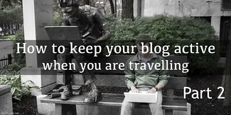 How To Keep Your Blog Active When You Are Traveling: Part 2