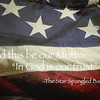 "And this be our Motto:<br /> ""In God is our trust""<br /> <br /> -The Star Spangled Banner"
