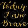Today I Am Brave Gold Faux Foil Glitter Metallic Quote Isolated on Black Background