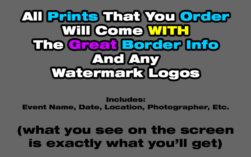 Please Note:  All prints that you ORDER will come WITH the great border information you see on the screen (e.g., event name, location, date, etc.)...essentially, you'll receive EXACTLY what you see on the screen (smile).