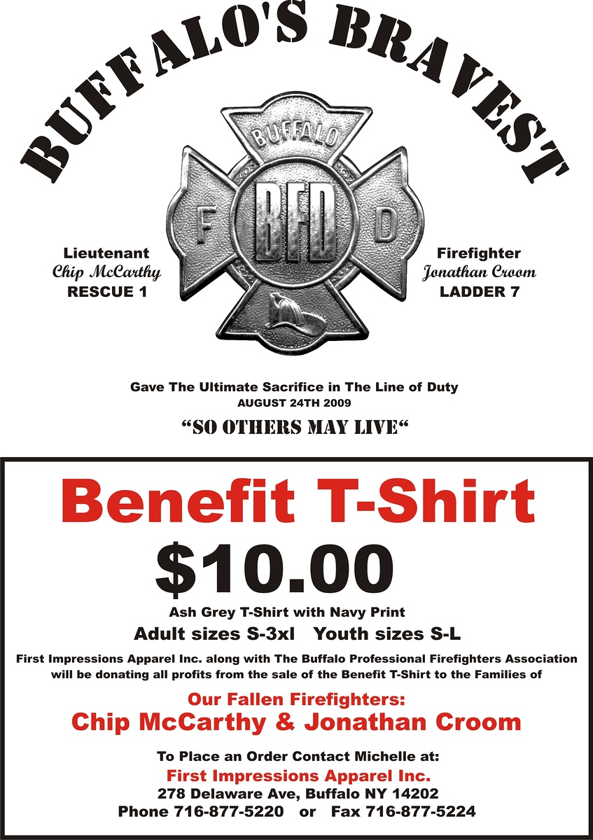 Click photo on the left to enlarge it.  <br /> <br /> Benefit T-Shirt $10.00.  Ash Gray T-Shirt with Navy Print.  Adult sizes S-3XL, youth sizes S-L.  First Impressions Apparel Inc. along with the Buffalo Professional Firefighters Association will be donating all profits from the sale of the benefit T-shirt to the families of our fallen firefighters:  Chip McCarthy & Jonathan Croom.<br /> <br /> To place an order contact Michelle at:<br /> First Impressions Apparel Inc.<br /> 278 Delaware Ave, Buffalo, NY 14202<br /> Phone 716-877-5220    Fax 716-877-5224