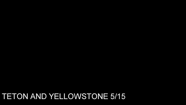 2015 05 YELLOWSTONE &  TETON MOVIES