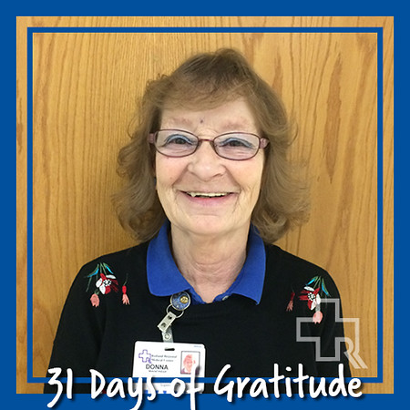 """I am very grateful for the most wonderful job here at RRMC. I feel very blessed and very happy for what I do here. I am very grateful for all my co-workers - they all rock; they are all like family to me. I stop and think a lot about all the wonderful caring doctors we have here. I can't think about a better place or better doctors than we have here at RRMC. I am very happy and grateful I am on the trauma team, and one big thing I am so very grateful for is the wonderful president, Tom Huebner. Most of all I am so thankful for a very caring loving husband."" – Donna Manfredi, Mailroom"