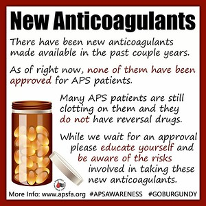 APS Awareness Month ~ Day 27: Have you heard about the new anticoagulants on the market? They may sound promising, however, NONE of them have been approved for #APS patients. Studies are in the works, though. In the meantime, please be an EDUCATED CONSUMER! APS patients ARE clotting on these drugs, not all but a lot, and there are no reversal drugs at this time. Sharing is caring! Please share this post and graphic on all social media platforms and don't forget to use hashtags #APSAWARENESS and #GOBURGUNDY when you do!