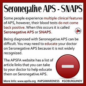 APS Awareness ~ Day 24: SNAPS...who has heard of this? It stands for Seronegative APS. You likely have #SNAPS if you've had a clotting event and other clinical features of #APS, however, your blood tests come back negative. Being diagnosed with SNAPS can be frustrating because it is not widely recognized. For more information check out our SNAPS links page: http://www.apsfa.org/links/links14.htm and the SNAPS paged on the APS Support UK - for people with antiphospholipid syndrome website: http://www.aps-support.org.uk/about-aps/sero-negative-aps.php Don't forget to share today's graphic on your social media sites with #APSAWARENESS and #GOBURGUNDY