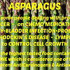 ASPARAGUS - Has helped some with  CANCER  •  KIDNEY INFECTION•PROBLEMS  •  CHEMO  •  HODGKIN'S DISEASE  •  LYMPH GLANDS  •  with CHEMO MEDICATIONS  •  BLADDER INFECTIONS  •  LUNG PROBLEMS  •  SKIN CANCER  •  CONTROL CELL GROWTH & is the highest tested food containing glutathione, which is considered one of the body's most potent anticarcinogens & antioxidants.