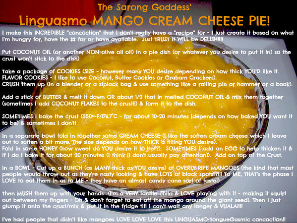 """The Sarong Goddess' Linguasmo MANGO CREAM CHEESE PIE!!<br /> <br /> I make this INCREDIBLE """"concoction"""" that I don't really have a """"recipe"""" for - I just create it based on what I'm hungry for, have the $$ for or have available.  Just TRUST it WILL be DELISH!!!!<br /> <br /> Put COCONUT OIL (or another NON-olive oil oil) in a pie dish (or whatever you desire to put it in) so the crust won't stick to the dish)<br /> <br /> Take a package of COOKIES (SIZE - however many YOU desire depending on how thick YOU'D like it.  <br /> FLAVOR COOKIES - I like to use Coconut, Butter Cookies or Graham Crackers).<br /> CRUSH them up (in a blender or a ziplock bag & use something like a rolling pin or hammer or a book).<br /> <br /> Add a stick of BUTTER & melt it down OR about 1/2 that in melted COCONUT OIL & mix them together (sometimes I add COCONUT FLAKES to the crust!!) & form it to the dish.<br /> <br /> SOMETIMES I bake the crust (350º-F/176.7°C - for about 10-20 minutes [depends on how baked YOU want it to be) & sometimes I don't!<br /> <br /> In a separate bowl fold in together some CREAM CHEESE (I like the soften cream cheese which I leave out to soften a bit more. The size depends on how THICK a filling YOU desire).  <br /> Fold in some HONEY (how sweet do YOU desire it to be??).  SOMETIMES I add an EGG to help thicken it & if I do I bake it for about 20 minutes (I think [I don't usually pay attention]).  Add on top of the Crust.<br /> <br /> In a BOWL - Cut up a BUNCH (as MANY•thick as YOU desire) of OVERLY RIPE MANGOES (the kind that most people would throw out as they're nasty looking & have LOTS of black spots??!!! To ME, THAT's the phase I LOVE to eat them in as to ME - they have an almost candy cane sort of taste!)  <br /> <br /> Then MUSH them up with your hands  (I'm a VERY tactile child & LOVE playing with it - making it squirt out between my fingers - Oh & don't forget to eat off the mango around the giant seed). Then I just glump it onto the crust/mix & put it """