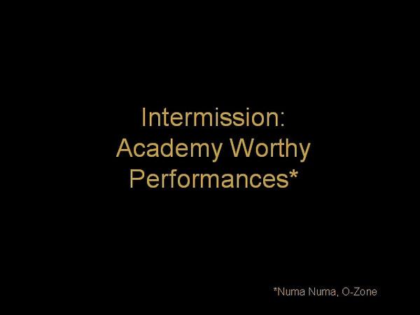 Intermission: ACADEMY WORTHY PERFORMANCES<br /> <br /> Act V: MISS YA