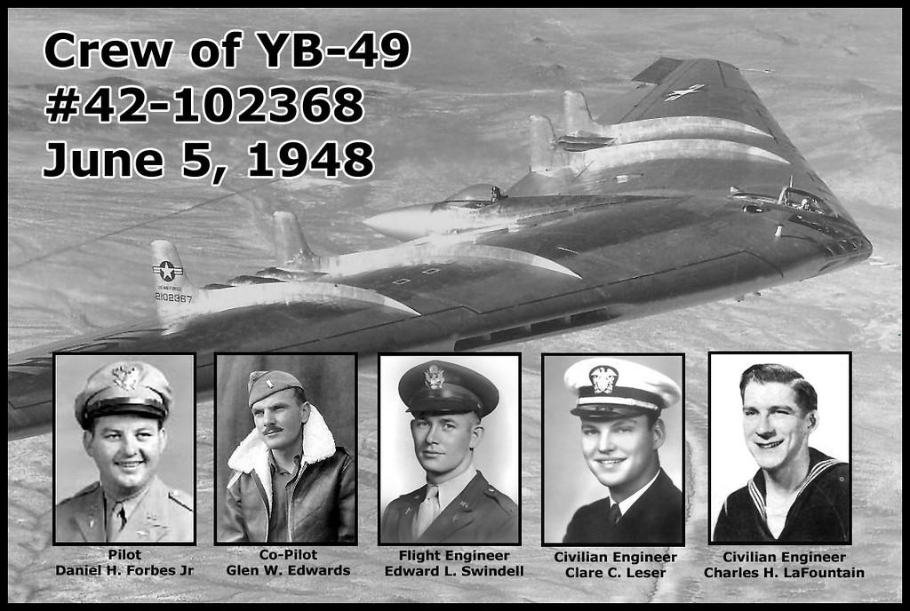 The crew of YB-49 #42-102368 was: <br /> <br /> Pilot - Maj. Daniel H. Forbes Jr<br /> <br /> Co-pilot - Capt. Glen W. Edwards<br /> Whom Edwards AFB was renamed on 12/5/49.<br /> <br /> Flight Engineer - 1Lt. Edward L. Swindell <br /> <br /> Civilian Engineer - Clare C. Leser<br /> <br /> Civilian Engineer - Charles H. LaFountain