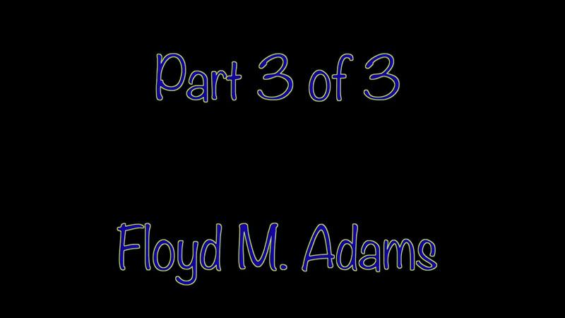 VIDEO:  Part 3 of 3 - Floyd M. Adams