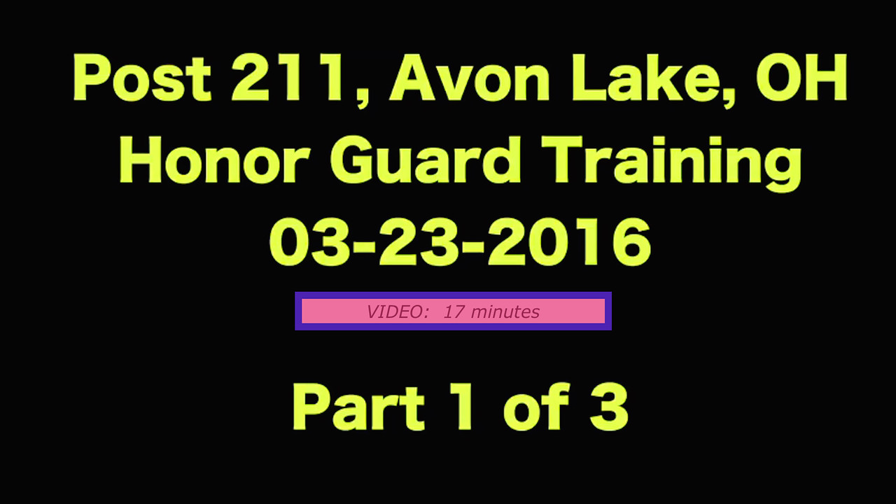 VIDEO:  17 minutes - Part 1 of 3, Honor Guard Training, Post 211, American Legion, Avon Lake, OH, 03-23-2016