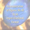 Demonstration of figures 36-40 in an improvisational format