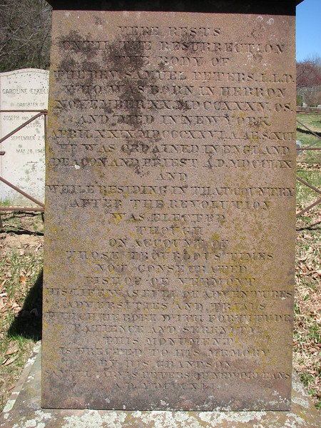 """Peters' name is on the fourth line. The full inscription is:<br /> <br /> """"Here rests until the Resurrection the Body of the Rev. Samuel Peters LLD who was born in Hebron...He was ordained in England Deacon and Priest 1760, and while residing in that country after the Revolution was elected though on account of those troubled times was not consecrated Bishop of Vermont. His life was full of adventures, adversities and trials which he bore with fortitude, patience and serenity.<br /> This monument is erected to his memory by his grandson Samuel Jarvis Peters of New Orleans. A.D. 1841"""""""