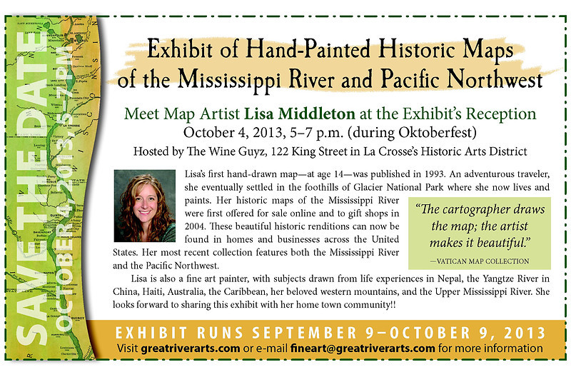 SAVE THE DATE for 2013 OKTOBERFEST EVENTS!<br />   <br /> September 9-October 9, Historic map paintings of the Mississippi River and the Pacific NW at the Wine Guyz on King Street<br /> <br /> Sept 27, Lisa will present a program on Historic Maps of the Mississippi River from 5:30-7 p.m. with entertainment by Michael Scott.  North Side Fest Grounds... <br /> <br /> October 4, 5:00-7 pm ARTIST's RECEPTION hosted by the Wine Guyz on King Street<br /> <br /> October 6-10, Lisa Middleton will be on board the American Queen between La Crosse and Burlington, Iowa. Yes, maps are available in the American Queen gift shop!