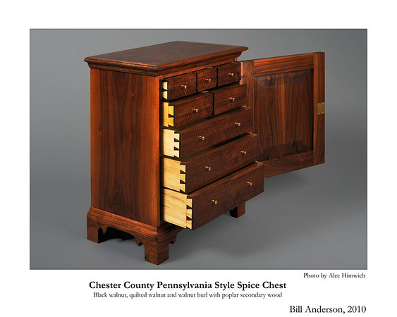 This spice chest is of a representative style of spice chests common among the Quakers of Chester County.   These chests were popular in the 18th century as a means of secure storage for valuable spices.  <br /> <br /> The primary wood is black walnut. The drawer fronts are 4 way book matched quilted claro walnut.  The door front is book matched walnut burl.  The secondary wood is poplar.<br /> <br /> Joinery is both through and half blind dovetails. The metal fittings are a mortise keyed lock and brass drawer pulls.<br /> Bill Andererson is a handtool woodworking artisan specializing in American Period Furniture. Using period tools and techniques, his work focuses on traditional design and joinery. Bill teaches handtool woodworking at his shop in Chapel Hill, NC, at Roy Underhill's Woodwrights School in Pittsboro, NC, and at the John C. Campbell Folk School in Brasstown, NC.