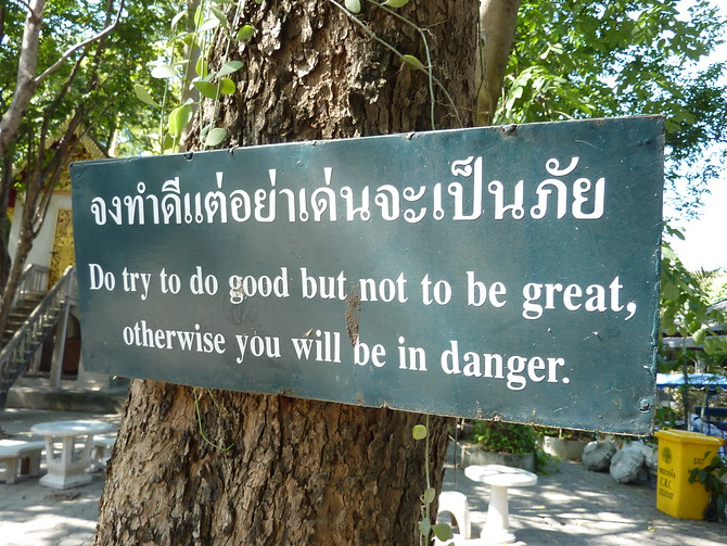 Do try to do good but not to be great, otherwise you will be in danger