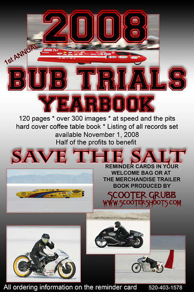 "On November 1st, the first annual BUB Trials yearbook will be available.Over 100 pages and 300 photos from the 2008 BUB Trials. Half the profit will benefit SAVE THE SALT. Go to the bookstore  <a href=""http://www.blurb.com"">http://www.blurb.com</a> and search ""Scooter Grubb"". The book will include photos from this gallery as well as a listing of the records set at the event. <br /> There is a 10% discount for orders of 10 or more books and I will make you a custom cover with the photo of your choice and your corporate logo. Contact me for details at scootershoots@cox.net."