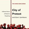 City of Protest A Recent History of Dissent in Hong Kong by Antony Dapiran