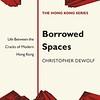 Borrowed Spaces Life Between the Cracks of Modern Hong Kong by Christopher DeWolf