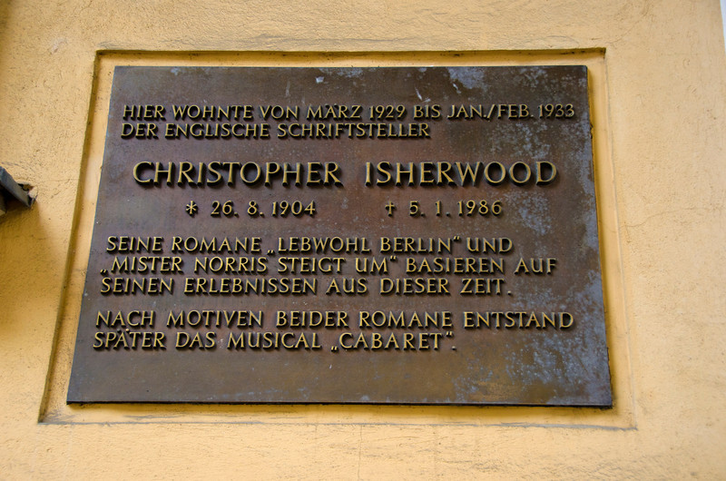 """This morning in Berlin, 12 July, 21012, I tracked down the guesthouse Christopher Isherwood lived in during the final days of the Wiemar Republic. There's not much to see, just a plaque. The translation goes something like... """"Here, between March 1929 and Jan/Feb 1933, lived the English author<br /> CHRISTOPHER ISHERWOOD<br /> 26.8.1904 - 5.1.1986<br /> His novels Farewell to Berlin and Mr. Norris Changes Trains are based on his experiences during this period. The musical Cabaret was inspired by both novels."""""""