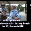Octavio Orduno : At 102 Octavio Orduno may well be the oldest cyclist in the world.  We challenge others to find someone older...that not only rides...but rides almost every day.  And who covers several miles each time they go out.    Today Octavio rides a three wheeler - but up until two year's ago he operated on two wheels.  Now he takes a nearly daily ride down to the local park to watch the kids skateboard and takes an occasional ride down to the beach bike path.  As you will here in the video...he loves to watch the young women walk down the beach.  Every Friday he rides several miles to the farmer's market in downtown Long Beach where he buys his weekly supply of oranges and apples.    What is his secret to longevity?  He will tell you it's diet.  We suspect that it also has a lot to do with spirit - a great group of people around him - including his wife and daughter - and his daily dose of exercise.