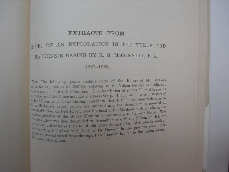 185<br /> EXTRACTS FROM<br /> REPORT ON AN EXPLORATION IN THE YUKON AND<br /> MACKENZIE BASINS BY R. G. McCONNELL, B. A.,<br /> 1887-1888. <br /> <br /> Note.—The following pages include parts of the Report of Mr. McConnell on his exploration of 1887-88, relating to the Yukon District and adjacent northern portion of British Columbia.  The description of the routes followed begins at the confluence of the Dease and Liard rivers (See p. 94) and includes all that part of the Liard River which flows through northern British Columbia, observations made in the Mackenzie valley proper are omitted and the description is resumed at Fort MacPherson, on Peel River, near the head of the Mackenzie Delta, whence the northern extension of the Rocky Mountains was crossed to Lapierre House.  The Porcupine River was then descended to its confluence with the Yukon, which latter river is described as far as the site of old Fort Selkirk;  Mr. McConnell's work of 1888 connecting this place with that of Dr. Dawson in the previous year.  The geological notes extracted from the report are likewise limited to the region covered by the above description.