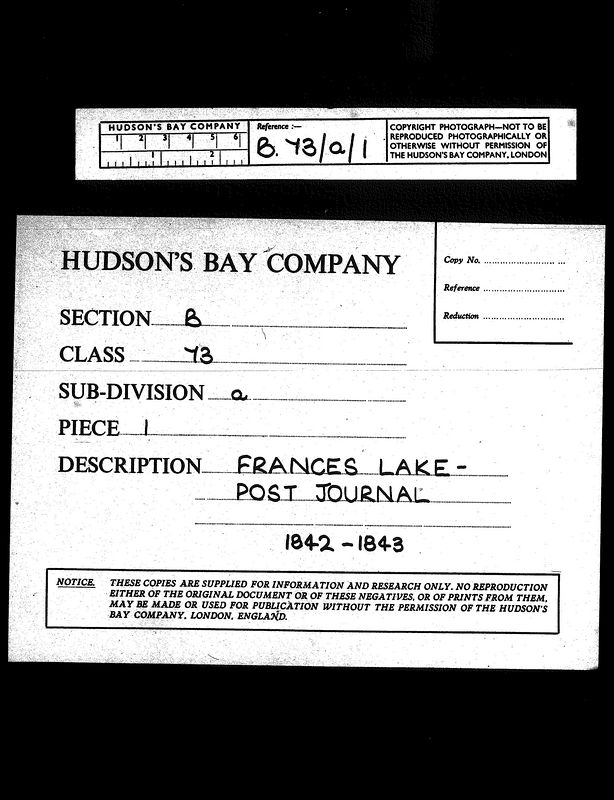 Reference B.73/a/1<br /> HUDSON'S BAY COMPANY<br /> SECTION B<br /> CLASS 73<br /> SUB-DIVISION a<br /> PIECE 1<br /> DESCRIPTION FRANCES LAKE -<br />             POST JOURNAL<br />             1842-1843