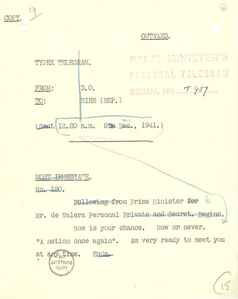 12. Telegram from Churchill to Irish Prime Minister Eamon De Valera, December 8, 1941<br /> Courtesy of the Churchill Archives Centre, Cambridge, and the Estate of Winston S. Churchill; CHAR 20/46/41<br /> In his published account of the war Churchill was famously candid about his response to Pearl Harbor. He also described how he sent this telegram to the Irish Prime Minister, Eamon De Valera. Ireland, with its long history of struggle against Britain for independence, had chosen neutrality. Churchill now offered alliance, but on this occasion his words went unheeded.