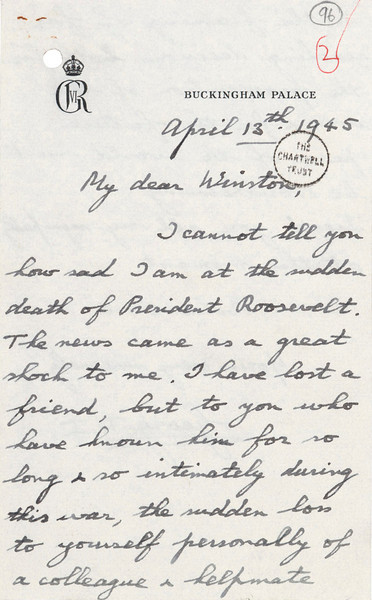 "16. Handwritten letter from King George VI to Churchill on the death of Roosevelt, April 13, 1945<br /> Courtesy of the Churchill Archives Centre, Cambridge; CHAR 20/199/96<br /> © Her Majesty Queen Elizabeth II<br /> The death of President Roosevelt on April 13, 1945, was described by Churchill as the loss of ""the greatest American friend we have ever known."" King George VI wrote this letter by hand to Churchill to express his sorrow."