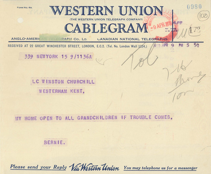 "7. Telegram from Bernard Baruch offering shelter to Churchill's grandchildren in New York, April 9, 1939<br /> Courtesy of the Churchill Archives Centre, Cambridge; CHAR 1/343/100<br /> Bernard Baruch, an American financier and adviser to several Presidents, was one of Churchill's closest American friends. In April 1939 he offered sanctuary in New York to Churchill's two young grandchildren, Julian and Edwina Sandys, in the event of war. Churchill declined the offer and replied that the English countryside was ""fairly safe."""