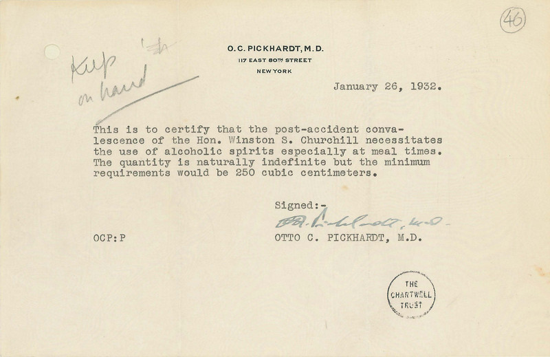 5. Letter from Dr. Otto Pickhardt approving Churchill's use of alcohol, January 26, 1932<br /> Courtesy of the Churchill Archives Centre, Cambridge; CHAR 1/400A/46<br /> While visiting Manhattan on December 13, 1931, Churchill made the classic mistake of an Englishman in America and looked the wrong way when stepping out of a cab. He was hit by an oncoming car, requiring a trip to the hospital, and a postponement of his lecture tour. Churchill turned the episode to his advantage, however, writing his tale of the near-miss for newspapers, and securing from Dr. Otto Pickhardt this prescription for medicinal alcohol at the height of prohibition.