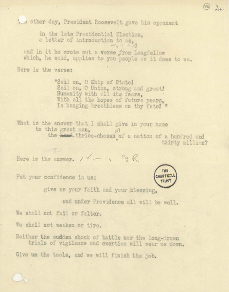 """9. Carbon of final page of """"Give us the tools"""" broadcast, February 9, 1941<br /> Courtesy of the Churchill Archives Centre, Cambridge, and the Estate of Winston S. Churchill; CHAR 9/150A/75 Throughout the crisis of 1940–41, Churchill used his broadcasts to appeal directly to public opinion in the United States. In his February 9, 1941 broadcast, he quoted the Longfellow poem """"O Ship of State,"""" which President Roosevelt had just written out for him, and offered this response: """"We shall not fail or falter....Give us the tools, and we will finish the job."""""""