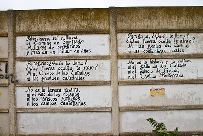 "A poem adorns the wall on the way into Nájera.  Translation: ""Dust, mud, sun and rain is the Camino de Santiago.Thousands of pilgrims and more than a thousand years. Pilgrim, who calls you? What dark forces attract you? Nor the field of the stars nor the grand cathedrals. It is not the Navarran bravery, nor the Riojan wine, nor the galician seafood nor the Castilian fields. Pilgrim, who calls you? What dark force attracts you? Not the people of the camino nor the rural customs.  It is not the history and the culture, nor the rooster of La Calzada nor the palace of Gaudi nor the castle of Ponferrada"""