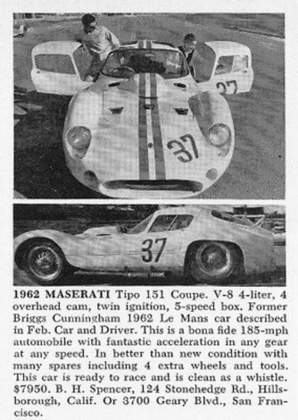 "1962 Maserati Tipo 151 Coupe. V-8 4-liter, 4 overhead cam, twin ignition, 5-speed box. Former Briggs Cunningham 1962 Le Mans car described in Feb. Car and Driver. This is a bona fide 185-mph automobile with fantastic acceleration in any gear at any speed. In better than new condition with many spares including 4 extra wheels and tools. This car is ready to race and is clean as a whistle. Source: <a href=""http://justacarguy.blogspot.com/2009/05/classifieds-in-old-magazines-turn-up.html"">http://justacarguy.blogspot.com/2009/05/classifieds-in-old-magazines-turn-up.html</a>."