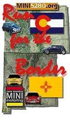 "The Run for the Border Tour was a combination of members from the New Mexico MINI Motoring club ( <a href=""http://www.nmmini.org"">http://www.nmmini.org</a>) and two Colorado clubs: Minis of the Rockies ( <a href=""http://www.minisrock.com"">http://www.minisrock.com</a>) and MINI5280 ( <a href=""http://www.MINI5280.org"">http://www.MINI5280.org</a>). The border between Colorado and New Mexico has many beautiful and fun drives!"