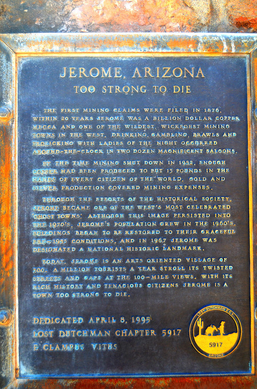 """Jerome, Arizona. Too Strong To Die<br /> <br /> <br /> """"THE FIRST MINING CLAIMS WERE FILED IN 1876. WITHIN 20 YEARS JEROME WAS A BILLION DOLLAR COPPER MECCA AND ONE OF THE WILDEST, WICKEDEST MINING TOWNS IN THE WEST. DRINKING, GAMBLING, BRAWLS AND FROLICKING WITH THE LADIES OF THE NIGHT OCCURRED AROUND-THE-CLOCK IN TWO DOZEN MAGNIFICENT SALOONS.<br /> <br /> BY THE TIME MINING SHUT DOWN IN 1952, ENOUGH COPPER HAD BEEN PRODUCED TO PUT 13 POUNDS IN THE HAND OF EVERY CITIZEN OF THE WORLD. GOLD AND SILVER PRODUCTION COVERED MINING EXPENSES.<br /> <br /> THROUGH THE EFFORTS OF THE HISTORICAL SOCIETY, JEROME BECAME ONE OF THE WEST'S MOST CELEBRATED """"GHOST TOWNS."""" ALTHOUGH THIS IMAGE PERSISTED INTO THE 1970'S, JEROME'S POPULATION GREW IN THE 1960'S. BUILDINGS BEGAN TO BE RESTORED TO THEIR GRACEFUL PRE-1953 CONDITIONS, AND IN 1967 JEROME WAS DESIGNATED A NATIONAL HISTORIC LANDMARK.<br /> <br /> TODAY, JEROME IS AN ARTS ORIENTED VILLAGE OF 500. A MILLION TOURISTS A YEAR STROLL ITS TWISTED STREETS AND GAPE AT THE 100-MILE VIEWS. WITH ITS RICH HISTORY AND TENACIOUS CITIZENS JEROME IS A TOWN TOO STRONG TO DIE."""""""