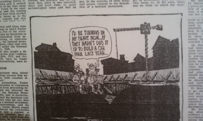 This is a cartoon from the time of the protests: I'd be turning in my grave now...  If they hadn't dug it up to build a car park last year...