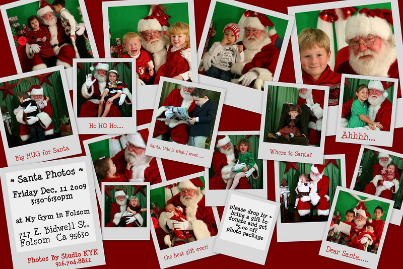 Santa Photos <br /> Friday Dec 11 2009<br /> stop by from 3:30-6:30pm <br />  <br /> My Gym Folsom<br /> 717 E Bidwell St # 11<br /> Folsom, CA 95630<br /> Bring a gift to donate to The Folsom Gift Basket <br /> and receive $5.00 off the photo package.<br /> <br /> Day of Pre-orders <br />  <br /> ***$30 Package ***<br /> 2-4×6<br /> 1-5×7<br /> 4-wallets<br /> <br /> ***$80 package*** <br /> a package  above<br />  puls a disk with 4x6 rights of all photos of your child  <br />  <br /> After event  Alla Catre Ordersonline at StudioKYK.com