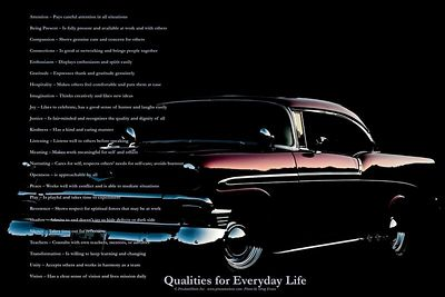 """Qualities for Everyday Life"" 1956 Chevy Belaire  Text Reads:  Attention - Pays careful attention in all situations  Being Present - Is fully present and available at work and with others  Compassion - Shows genuine care and concern for others  Connections - Is good at networking and brings people together  Enthusiasm - Displays enthusiasm and spirit easily  Gratitude - Expresses thank and gratitude genuinely  Hospitality - Makes others feel comfortable and puts them at ease  Imagination - Thinks creatively and likes new ideas  Joy - Likes to celebrate, has a good sense of humor and laughs easily  Justice - Is fair-minded and recognizes the quality and dignity of all  Kindness - Has a kind and caring manner  Listening - Listens well to others before speaking  Meaning - Makes work meaningful for self and others  Nurturing - Cares for self; respects others' needs for self-care; avoids burnout  Openness - is approachable by all  Peace - Works well with conflict and is able to mediate situations  Play - Is playful and takes time to experiment  Reverence - Shows respect for spiritual forces that may be at work  Shadow - Admits to and doesn't try to hide defects or dark side  Silence - Takes time out for reflection  Teachers - Consults with own teachers, mentors, or advisors  Transformation - Is willing to keep learning and changing  Unity - Accepts others and works in harmony as a team  Vision - Has a clear sense of vision and lives mission daily"