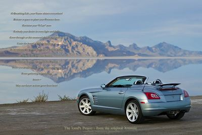 "The Lord's Prayer - from the original Aramaic 2005 Chrysler Crossfire Roadster  Text reads:  O Breathing Life, your Name shines everywhere!  Release a space to plant your Presence here.  Envision your ""I Can"" now.  Embody your desire in every light and form.  Grow through us this moment's bread and wisdom.  Untie the knots of failure binding us,  As we release the strands we hold of others' faults.  Help us not forget our Source,  Yet free us from not being in the Present.  From you arises every Vision, Power and Song  From gathering to gathering.  Amen -  May our future actions grow from here!"