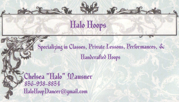 "Halo Hoops<br /> Specializing in Classes, Private Lessons, Performances, & Handcrafted Hoops<br /> Chelsea ""Halo"" Mausner<br /> 856-938-8854<br /> HaloHoopDancer@gmail.com<br /> <br /> <a href=""https://twitter.com/HaloHoopDancer"">https://twitter.com/HaloHoopDancer</a><br /> <br /> <a href=""http://www.youtube.com/user/DieVeganerin"">http://www.youtube.com/user/DieVeganerin</a>"