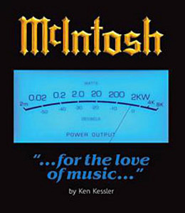 "McIntosh: ""...for the love of music...""<br /> by Ken Kessler. McIntosh Laboratory, Inc., 2006. $150.00. Hardcover, 12"" by 12"" by 1.25"", 315 pp. ISBN 0-9787236-0-0.<br /> Available from McIntosh dealers and McIntosh Laboratory, Inc., 2 Chambers Street, Binghamton, NY 13903. Tel: (800) 538-6576."