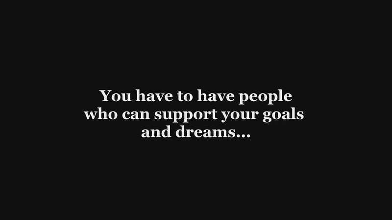 You have to have people who can support your dreams and goals