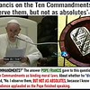The pope says the TEN COMMANDMENTS are NOT ABSOLUTES