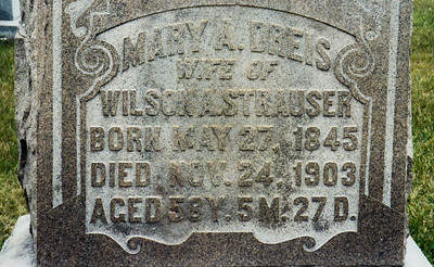 Tombstone of Mary A Dreis, wife of Wilson A. Strausser.  Strausstown Roots spells their names as Mary Dries and Wilson Strasser.  Their children are Elmira S. Strasser and John Reuben Strausser.  Their grand-daughter is Gertrude D. Strausser (married to Milton J. Hill).