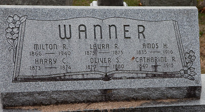 Wanner: Milton R. 1866 - 1940 Harry C. 1873 - 1874 Laura R. 1875 - 1875 Oliver S. 1879 - 1880 Amos H. 1835 - 1916 Catharine R. 1840 - 1915