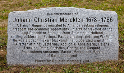 "Monument reads: ""In Remembrance of Johann Christian Mercklen, 1678 - 1766. A French Huguenot migrated to America seeking religious freedom and economic opportunity. In 1719 he traveled on the ship Phonix to America, from Amsterdam Holland, settling at Moselem Springs, Pa; purchasing land from W. Penn. He was a coach-maker, blacksmith, and operated a grist mill. A farther of nice: Catherina, Apollonia, Anna Maria, Helena, Franzina, Peter, Christian, George and Gaspard. Descendents surnames - Markle, Merkel and Markel of German descent."" Johann Married Anna Catharine (Catherine) Benner (Bender) (Bruckner). Other sources list their (12) children as Jacob Merkel, Margaretha Catharine Merkel, Conrad Merkel, Maria Catarina Merckel, Frankiena Merkel, Maria Appolonia Merkel, Peter Merckel, Anna Maria Merkel, Anna Helena Marckel, Christian Merkel, George Merckel and Casper Merkel."