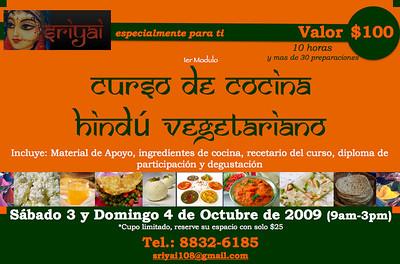(FROM THE FORMER CLASS IN Curso de cocina hindú vegetariano   Un cordial saludo a todos,     La comida vegetariana es divertida, saludable y muy deliciosa. Comparta un fin de semana con amigos y personas interesadas en aprender y disfrutar el arte de la cocina hindú vegetariana. Te interesará tanto si eres vegetariano como si no.   Descubra nuevos sabores y sorprenda a su familia y amigos.   Anexo le enviamos el volante del curso de Cocina Hindú Vegetariano que se realizara el próximo 3 y 4 de Octubre de 2009 de 9am a 3pm. Incluye, material de apoyo, ingredientes de cocina, recetario del curso (con mas de 30 preparaciones), certificado de participación y degustación de las preparaciones elaboradas.   El costo de esta fabulosa experiencia es de $100. Cupo limitado a 9 personas, valido únicamente con reserva y deposito bancario o por transferencia electrónica del 25% antes del 1ero de Octubre.   (Si no tienes tiempo y quieres participar PUEDES tomar el curso por 1 solo día por solo $50 o te anotamos en lista de espera para el que se dictara entre semana (4 días para el mes de Noviembre. Dias tentativos- lunes y martes 6pm a 8:30pm con un mínimo de 5 personas) )  Y recuerda, reserva con el código 34Namaha y recibirá un obsequio.  Para más información puede llamar al 8832-6185 o envíenos un correo a sriyai108@gmail.com  @@@@@@@@@@@@@@@@@@@@@@@@@@@@@@@@@   Sriyai ofrece: -Venta de ropa y textiles para el hogar de la India -Bhakti Yoga -Yoga -Terapia Floral -Sesiones de Desintoxicación Iónica (Ion Detox Foot Bath) con Bio-Cleanse® Technologies Field Enhancer -Terapias con Maquina Rife frecuencia de sonido (Radio Frecuencia) con BCX Ultra Rife Generator http://www.messaggiamo.com/es/cancer/3353-raymond-rife-and-his-miracle-machine.html -EMF Balancing Sesiones I a IV (Balance del campo electromagnético) Crecimiento Personal, Evolución de la conciencia (estas sesiones son gratuitas y se realizan en Escazo) -Masaje Relajante -Cursos de Cocina Hindú Vegetariano y Vegetariana -