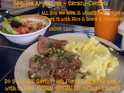 "ESQUINA ARGENTINA Restaurant   (2-288-2811)   A MEGA VIC'S PICK'S!!!   This is LITERALLY my #1 FAV ""Soda"" (a ""soda"" in Costa Rica is a little cheapo restaurant)!!!!  I LOVE LOVE LOVE THIS PLACE!!  MEGA CHEAP & AWESOME!!  FLAME GRILLED CASADAS (rice & beans or fresh mashed potatos and veges) - GRILLED beef, chicken, ribs, pork, fish (& sometimes tongue) & LOTS of DELISH CHIMICHURI SAUCE (parsley, olive oil, lemon, a tiny bit of vinegar, salt and LOTS of garlic!!) WITH a REALLY tasty salad PLUS a natural fresh fruit drink for 3,000-3,500-colones (around $6-$7).   MY fav is Costadas (ribs), mashed potatoes, veges, MUCHO MUCHO chimichuri sauce on EVERYTHING and Cass drink!!!!     CHEAP BREAKFASTS!  Dr. Gene McDonald always RAVED about their Lasagna on Wednesday.  A nice size piece for around 1,750-c.    They're quite the popular place so best to not be in a rush plus they can run out of things so get there early for your favorite choices.    HOURS:  Mon.-Fri. 7am-5pm-ish, Sat. & Sun. 7am-3:30pm-ish (but if it's slow they may close early)   STAFF:  Mari (owner), Carmen, Lucy (sorry, I can't remember the other girls names)  LOCATION:  Escazu (Centro) – 3 blocks East of the back of the church/1 block East of the old burned out Shell Gas Station (Bombo de Shell) on the East-bound road on the North side of the park – across the street from Panadaria Mundo.   NEW LOCATION!!!  I've heard they have a NEW LOCATION in Guachipelin - over by Blue Valley School!!  HOURS:  Monday-Friday 7am-5pm."