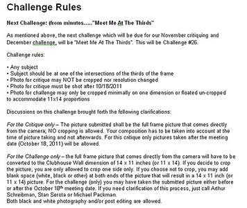 "The rules for this critique are included herein since there are more requirements for this critique than usual. Please note that critique pictures have had to be taken subsequent to the October 2011 meeting. Also note that the rules for the forthcoming ""Meet Me At The Thirds"" challenge is somewhat different than the rules for this critique. Have fun."